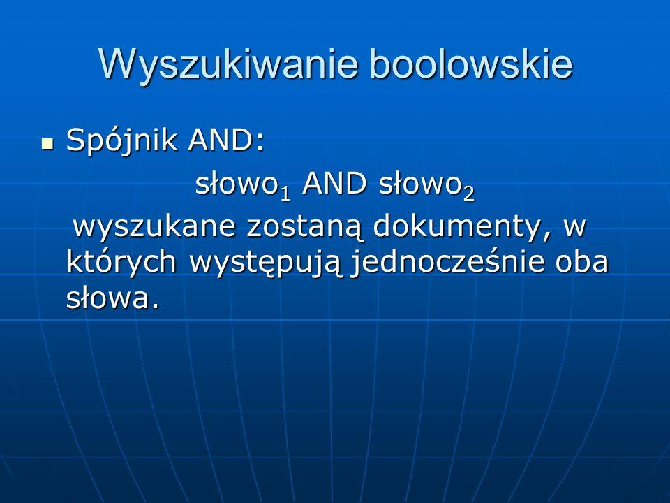 Wyszukiwanie boolowskie Spójnik AND: Spójnik AND: słowo 1 AND słowo 2 wyszukane zostaną dokumenty, w których występują jednocześnie oba słowa. wyszuka