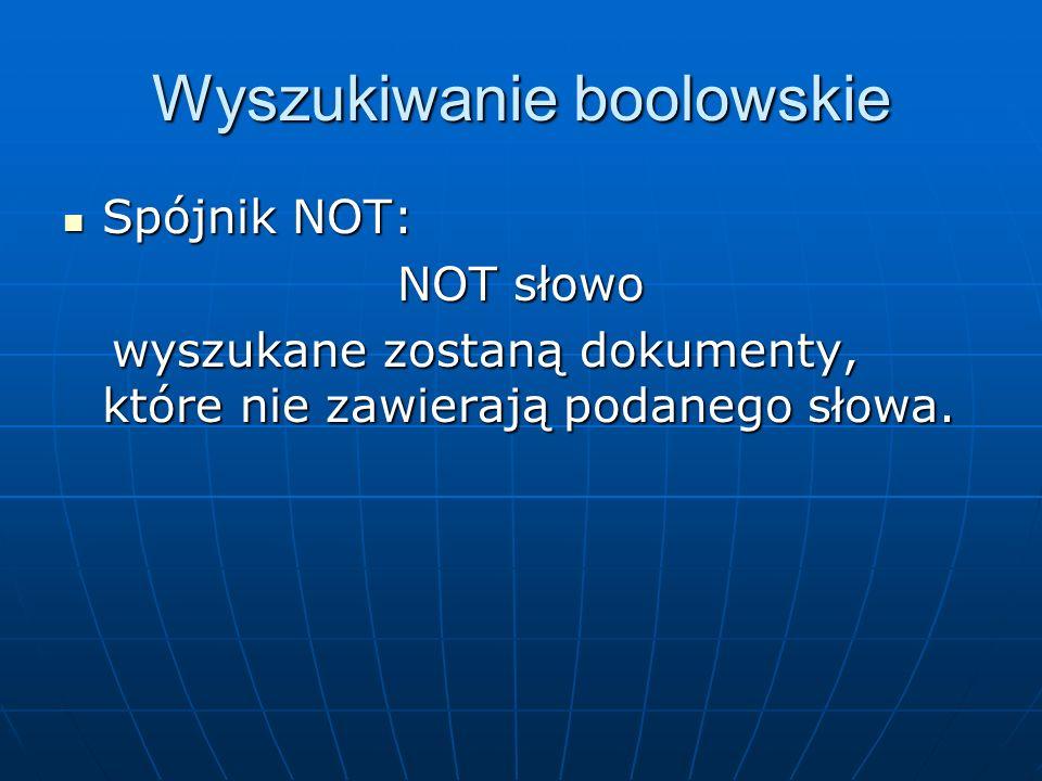 Wyszukiwanie boolowskie Spójnik NOT: Spójnik NOT: NOT słowo wyszukane zostaną dokumenty, które nie zawierają podanego słowa. wyszukane zostaną dokumen