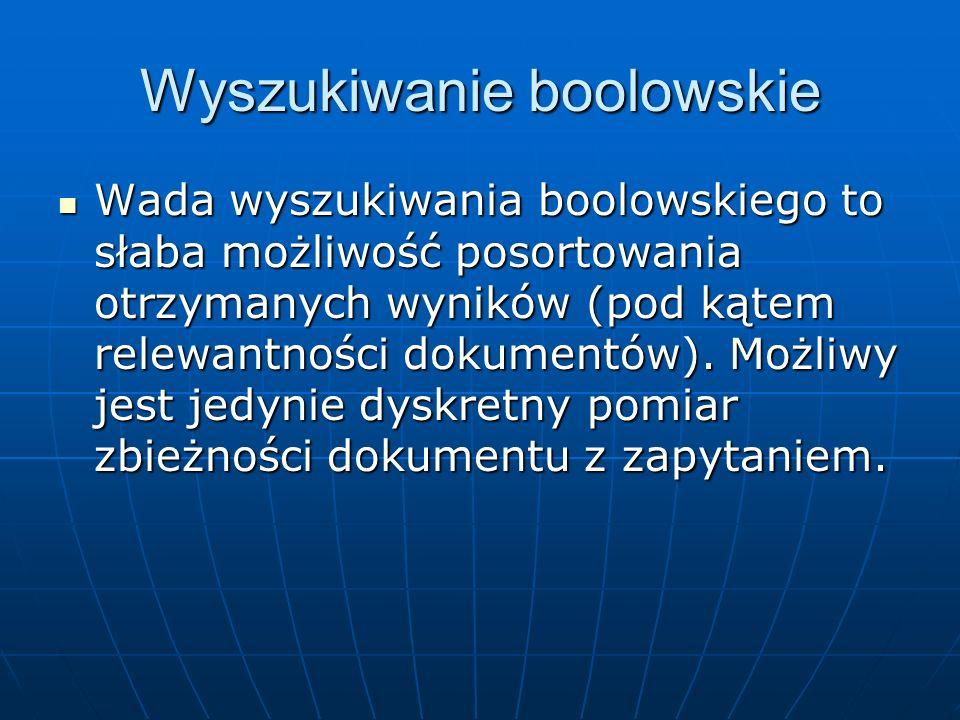 Wyszukiwanie boolowskie Wada wyszukiwania boolowskiego to słaba możliwość posortowania otrzymanych wyników (pod kątem relewantności dokumentów). Możli