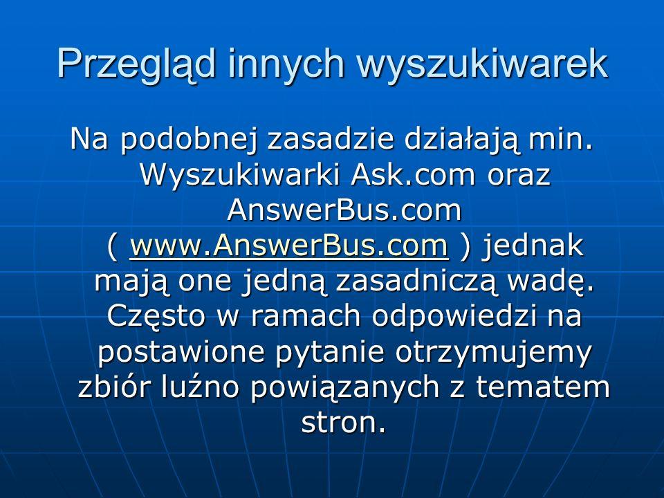 Przegląd innych wyszukiwarek Na podobnej zasadzie działają min. Wyszukiwarki Ask.com oraz AnswerBus.com ( www.AnswerBus.com ) jednak mają one jedną za