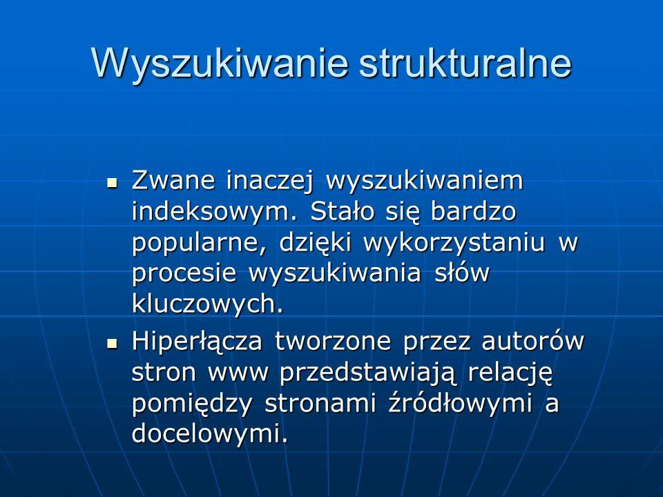 Definicja wyszukiwania strukturalnego Wyszukiwanie strukturalne – jest procesem przeszukiwania sieci pozwalającym nie tylko na tekstową analizę treści strony, lecz także na wskazanie specyficznej struktury hiperłączy.