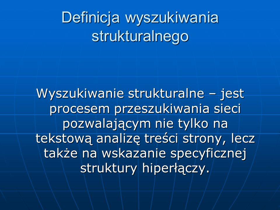 Definicja wyszukiwania strukturalnego Wyszukiwanie strukturalne – jest procesem przeszukiwania sieci pozwalającym nie tylko na tekstową analizę treści