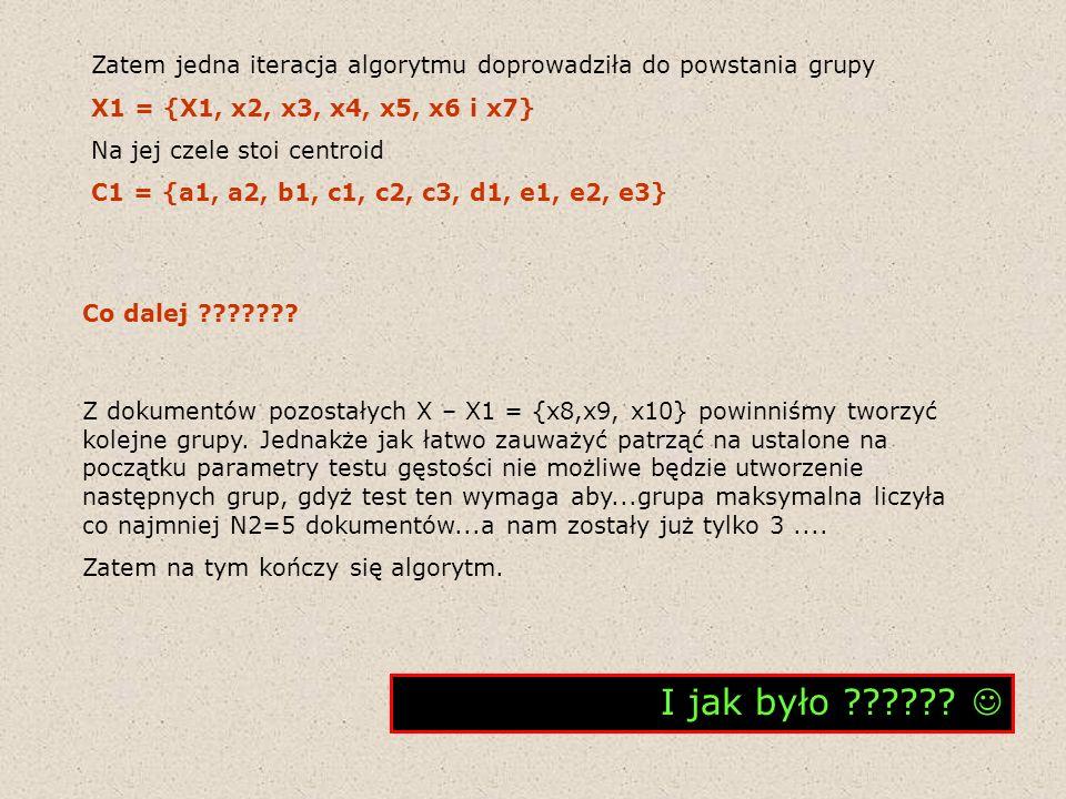 Zatem jedna iteracja algorytmu doprowadziła do powstania grupy X1 = {X1, x2, x3, x4, x5, x6 i x7} Na jej czele stoi centroid C1 = {a1, a2, b1, c1, c2,