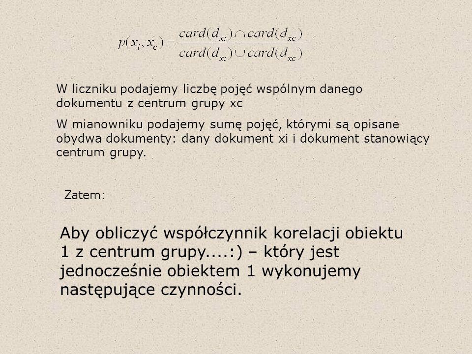 W liczniku podajemy liczbę pojęć wspólnym danego dokumentu z centrum grupy xc W mianowniku podajemy sumę pojęć, którymi są opisane obydwa dokumenty: d