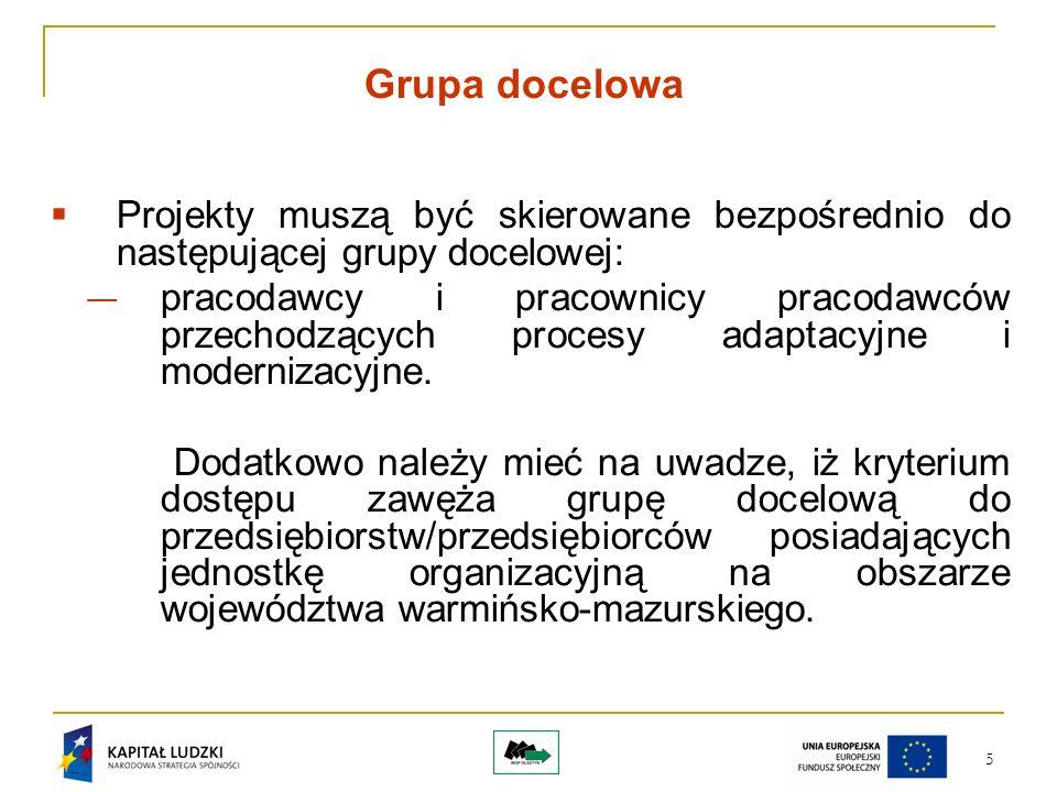 5 Grupa docelowa Projekty muszą być skierowane bezpośrednio do następującej grupy docelowej: pracodawcy i pracownicy pracodawców przechodzących procesy adaptacyjne i modernizacyjne.