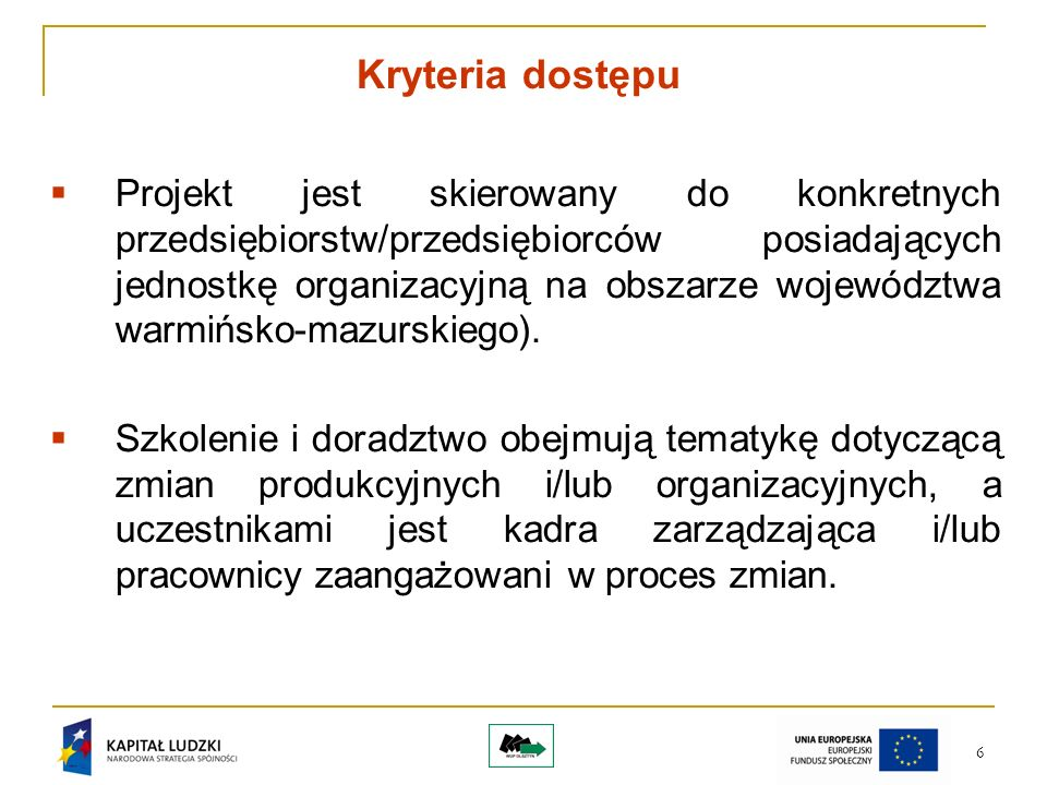 6 Kryteria dostępu Projekt jest skierowany do konkretnych przedsiębiorstw/przedsiębiorców posiadających jednostkę organizacyjną na obszarze województwa warmińsko-mazurskiego).