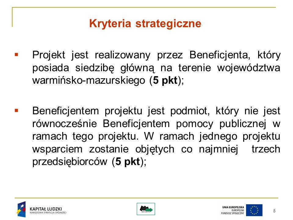 8 Kryteria strategiczne Projekt jest realizowany przez Beneficjenta, który posiada siedzibę główną na terenie województwa warmińsko-mazurskiego (5 pkt); Beneficjentem projektu jest podmiot, który nie jest równocześnie Beneficjentem pomocy publicznej w ramach tego projektu.