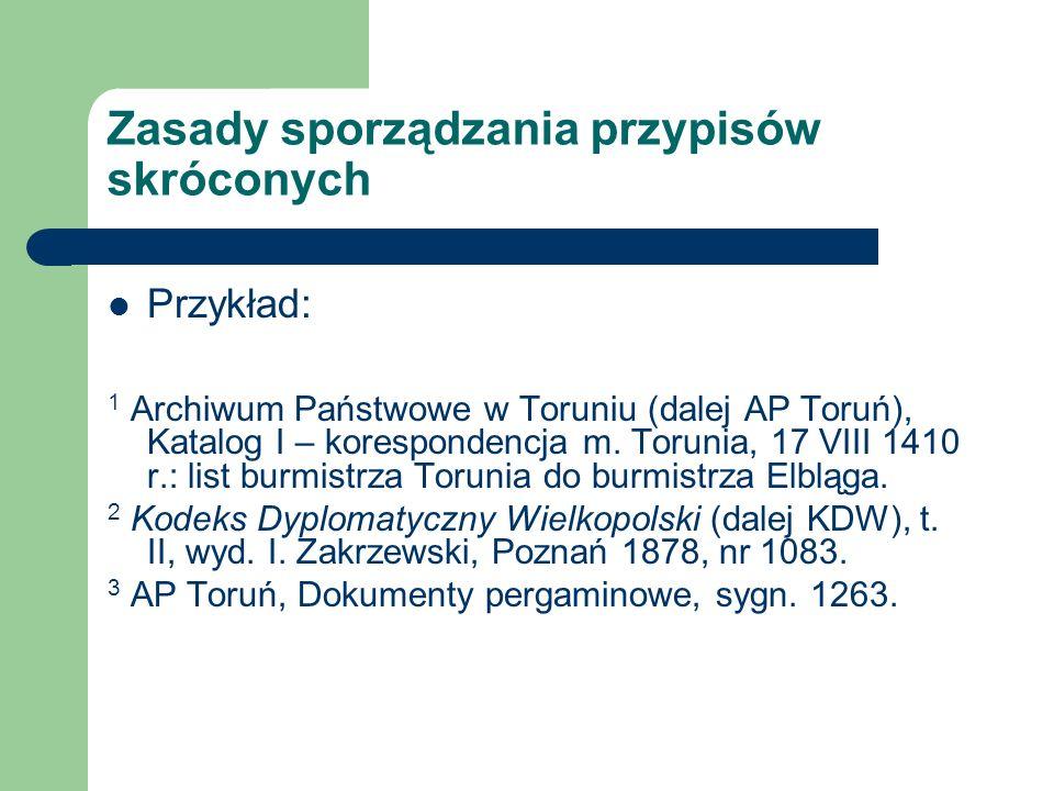 Zasady sporządzania przypisów skróconych Przykład: 1 Archiwum Państwowe w Toruniu (dalej AP Toruń), Katalog I – korespondencja m.