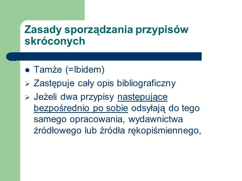 Zasady sporządzania przypisów skróconych Tamże (=Ibidem) Zastępuje cały opis bibliograficzny Jeżeli dwa przypisy następujące bezpośrednio po sobie odsyłają do tego samego opracowania, wydawnictwa źródłowego lub źródła rękopiśmiennego,