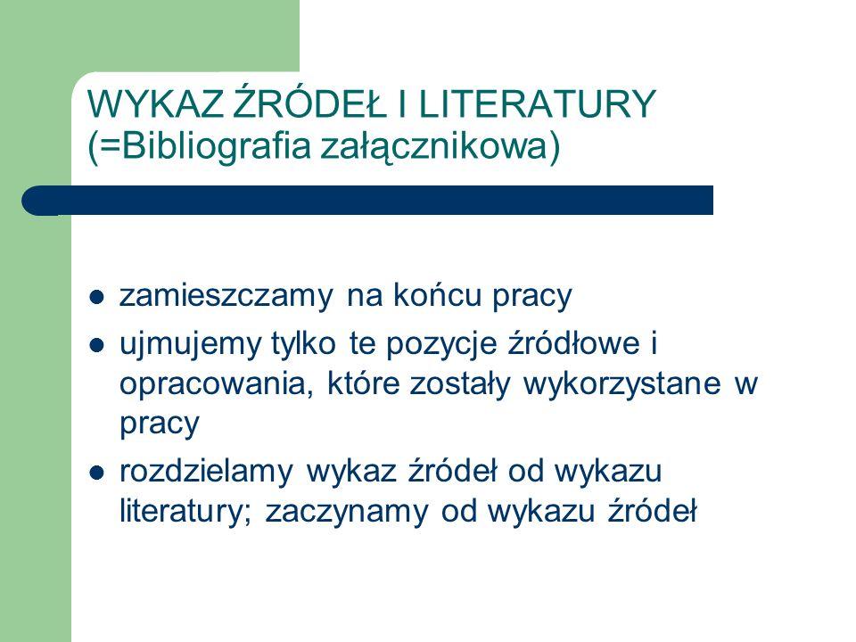 WYKAZ ŹRÓDEŁ I LITERATURY (=Bibliografia załącznikowa) zamieszczamy na końcu pracy ujmujemy tylko te pozycje źródłowe i opracowania, które zostały wykorzystane w pracy rozdzielamy wykaz źródeł od wykazu literatury; zaczynamy od wykazu źródeł
