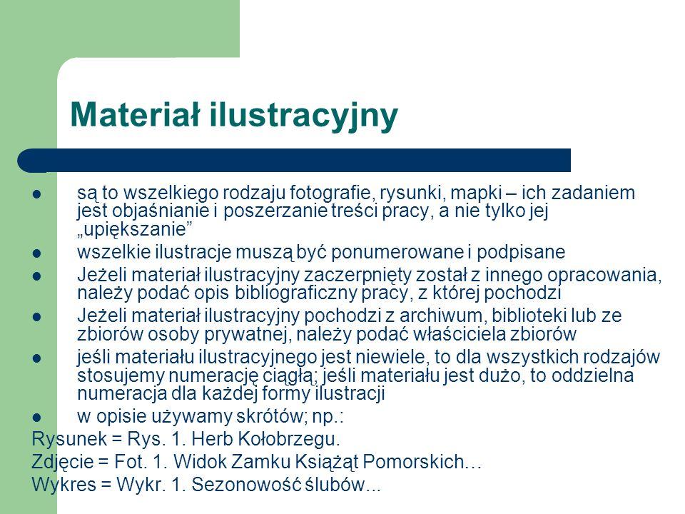 Materiał ilustracyjny są to wszelkiego rodzaju fotografie, rysunki, mapki – ich zadaniem jest objaśnianie i poszerzanie treści pracy, a nie tylko jej upiększanie wszelkie ilustracje muszą być ponumerowane i podpisane Jeżeli materiał ilustracyjny zaczerpnięty został z innego opracowania, należy podać opis bibliograficzny pracy, z której pochodzi Jeżeli materiał ilustracyjny pochodzi z archiwum, biblioteki lub ze zbiorów osoby prywatnej, należy podać właściciela zbiorów jeśli materiału ilustracyjnego jest niewiele, to dla wszystkich rodzajów stosujemy numerację ciągłą; jeśli materiału jest dużo, to oddzielna numeracja dla każdej formy ilustracji w opisie używamy skrótów; np.: Rysunek = Rys.