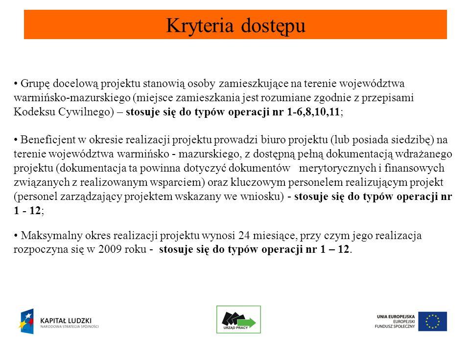 Kryteria dostępu Grupę docelową projektu stanowią osoby zamieszkujące na terenie województwa warmińsko-mazurskiego (miejsce zamieszkania jest rozumiane zgodnie z przepisami Kodeksu Cywilnego) – stosuje się do typów operacji nr 1-6,8,10,11; Beneficjent w okresie realizacji projektu prowadzi biuro projektu (lub posiada siedzibę) na terenie województwa warmińsko - mazurskiego, z dostępną pełną dokumentacją wdrażanego projektu (dokumentacja ta powinna dotyczyć dokumentów merytorycznych i finansowych związanych z realizowanym wsparciem) oraz kluczowym personelem realizującym projekt (personel zarządzający projektem wskazany we wniosku) - stosuje się do typów operacji nr 1 - 12; Maksymalny okres realizacji projektu wynosi 24 miesiące, przy czym jego realizacja rozpoczyna się w 2009 roku - stosuje się do typów operacji nr 1 – 12.