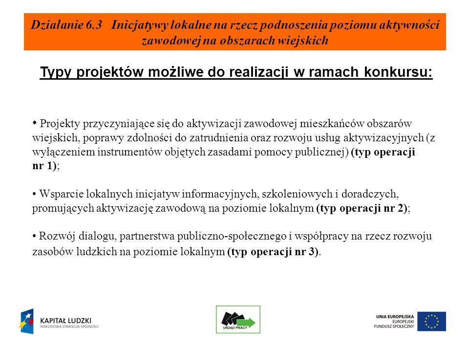 Działanie 6.3 Inicjatywy lokalne na rzecz podnoszenia poziomu aktywności zawodowej na obszarach wiejskich Typy projektów możliwe do realizacji w ramach konkursu: Projekty przyczyniające się do aktywizacji zawodowej mieszkańców obszarów wiejskich, poprawy zdolności do zatrudnienia oraz rozwoju usług aktywizacyjnych (z wyłączeniem instrumentów objętych zasadami pomocy publicznej) (typ operacji nr 1); Wsparcie lokalnych inicjatyw informacyjnych, szkoleniowych i doradczych, promujących aktywizację zawodową na poziomie lokalnym (typ operacji nr 2); Rozwój dialogu, partnerstwa publiczno-społecznego i współpracy na rzecz rozwoju zasobów ludzkich na poziomie lokalnym (typ operacji nr 3).