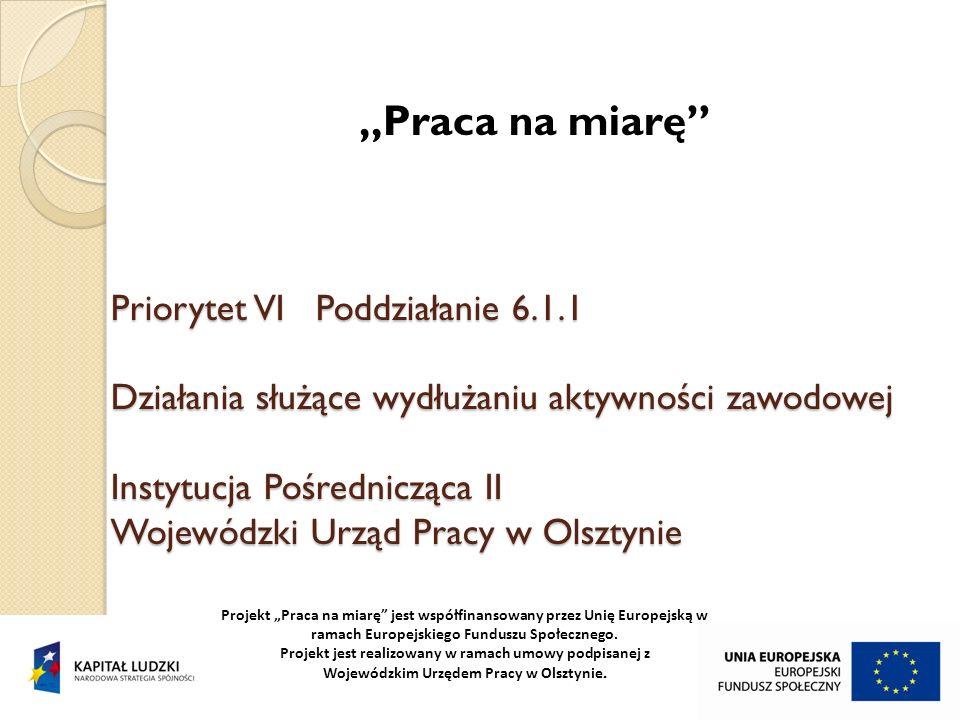 Priorytet VI Poddziałanie 6.1.1 Działania służące wydłużaniu aktywności zawodowej Instytucja Pośrednicząca II Wojewódzki Urząd Pracy w Olsztynie Praca