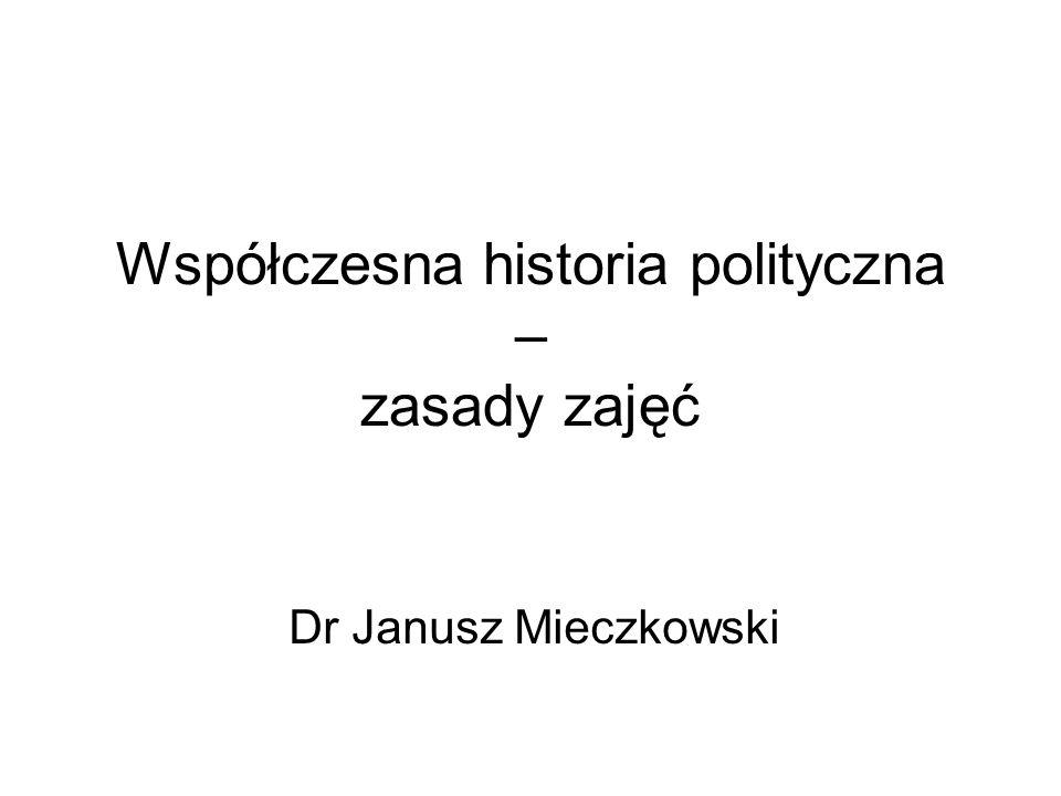 Współczesna historia polityczna – zasady zajęć Dr Janusz Mieczkowski