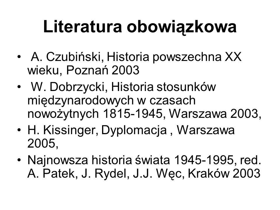 Literatura obowiązkowa A. Czubiński, Historia powszechna XX wieku, Poznań 2003 W. Dobrzycki, Historia stosunków międzynarodowych w czasach nowożytnych