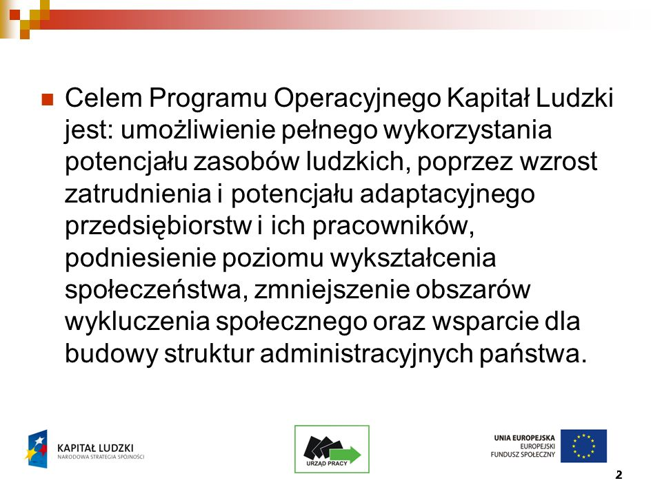 2 Celem Programu Operacyjnego Kapitał Ludzki jest: umożliwienie pełnego wykorzystania potencjału zasobów ludzkich, poprzez wzrost zatrudnienia i potencjału adaptacyjnego przedsiębiorstw i ich pracowników, podniesienie poziomu wykształcenia społeczeństwa, zmniejszenie obszarów wykluczenia społecznego oraz wsparcie dla budowy struktur administracyjnych państwa.