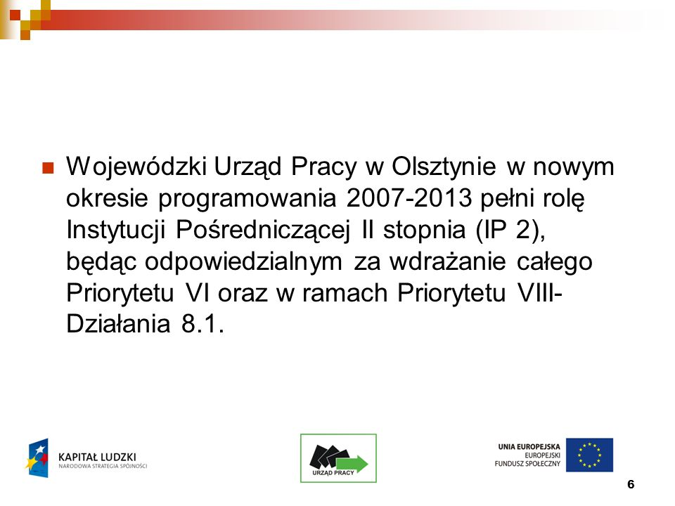 6 Wojewódzki Urząd Pracy w Olsztynie w nowym okresie programowania 2007-2013 pełni rolę Instytucji Pośredniczącej II stopnia (IP 2), będąc odpowiedzialnym za wdrażanie całego Priorytetu VI oraz w ramach Priorytetu VIII- Działania 8.1.