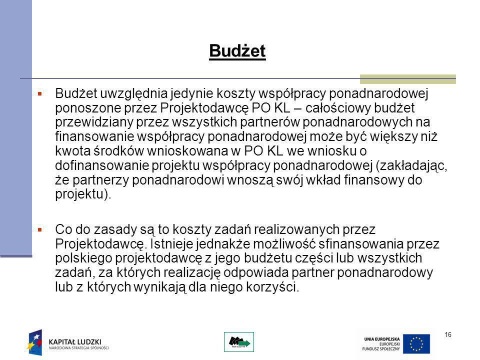 16 Budżet Budżet uwzględnia jedynie koszty współpracy ponadnarodowej ponoszone przez Projektodawcę PO KL – całościowy budżet przewidziany przez wszystkich partnerów ponadnarodowych na finansowanie współpracy ponadnarodowej może być większy niż kwota środków wnioskowana w PO KL we wniosku o dofinansowanie projektu współpracy ponadnarodowej (zakładając, że partnerzy ponadnarodowi wnoszą swój wkład finansowy do projektu).
