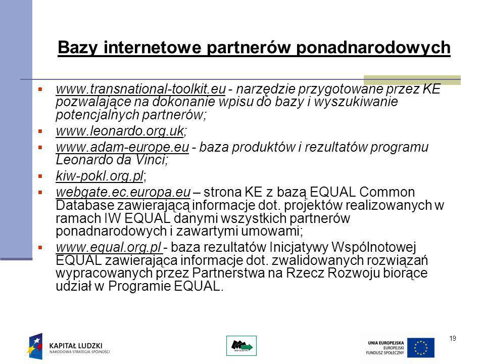 19 Bazy internetowe partnerów ponadnarodowych www.transnational-toolkit.eu - narzędzie przygotowane przez KE pozwalające na dokonanie wpisu do bazy i wyszukiwanie potencjalnych partnerów; www.leonardo.org.uk; www.adam-europe.eu - baza produktów i rezultatów programu Leonardo da Vinci; kiw-pokl.org.pl; webgate.ec.europa.eu – strona KE z bazą EQUAL Common Database zawierającą informacje dot.