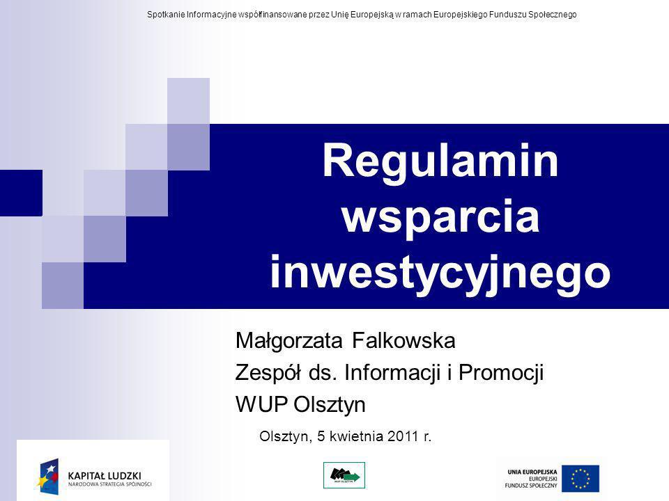 Regulamin wsparcia inwestycyjnego Małgorzata Falkowska Zespół ds. Informacji i Promocji WUP Olsztyn Spotkanie Informacyjne współfinansowane przez Unię