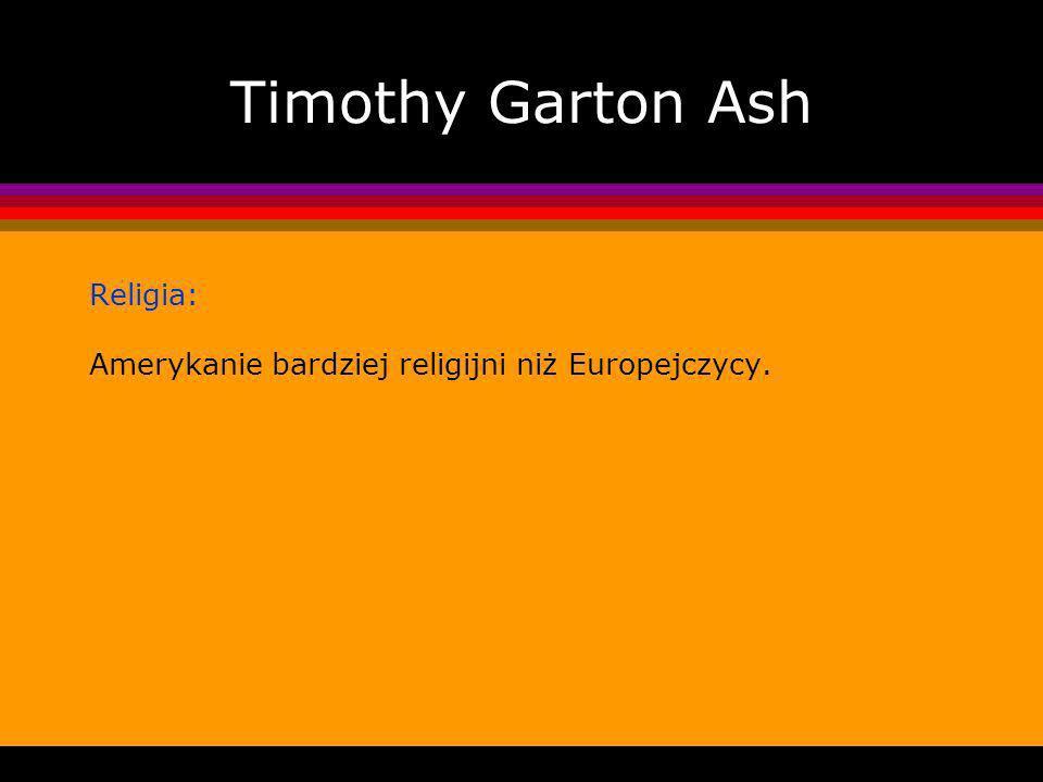 Timothy Garton Ash Religia: Amerykanie bardziej religijni niż Europejczycy.