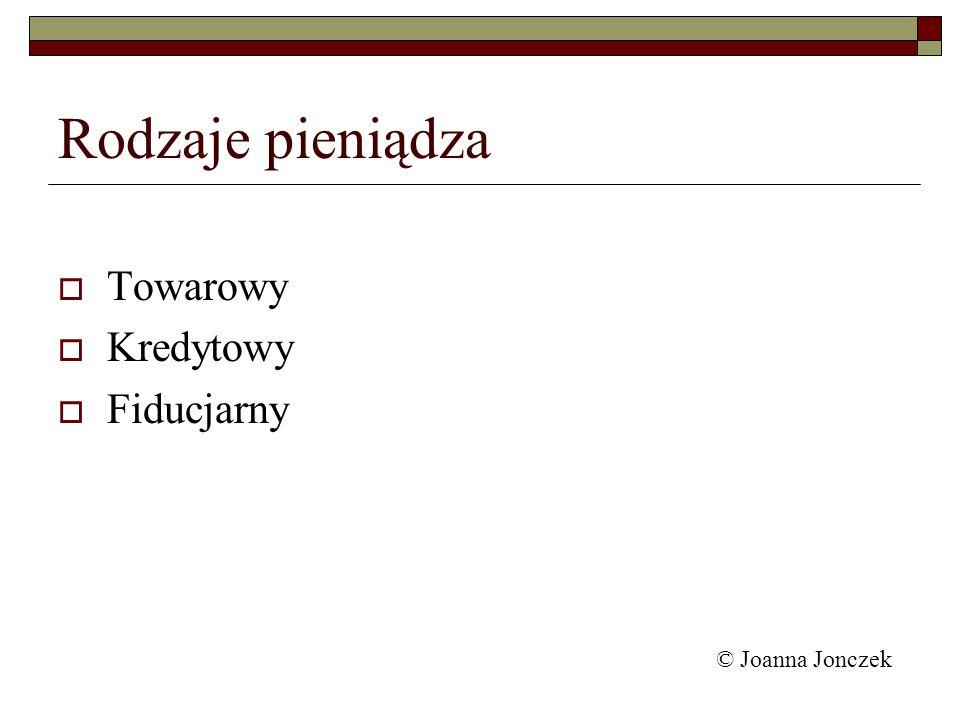Rodzaje pieniądza Towarowy Kredytowy Fiducjarny © Joanna Jonczek