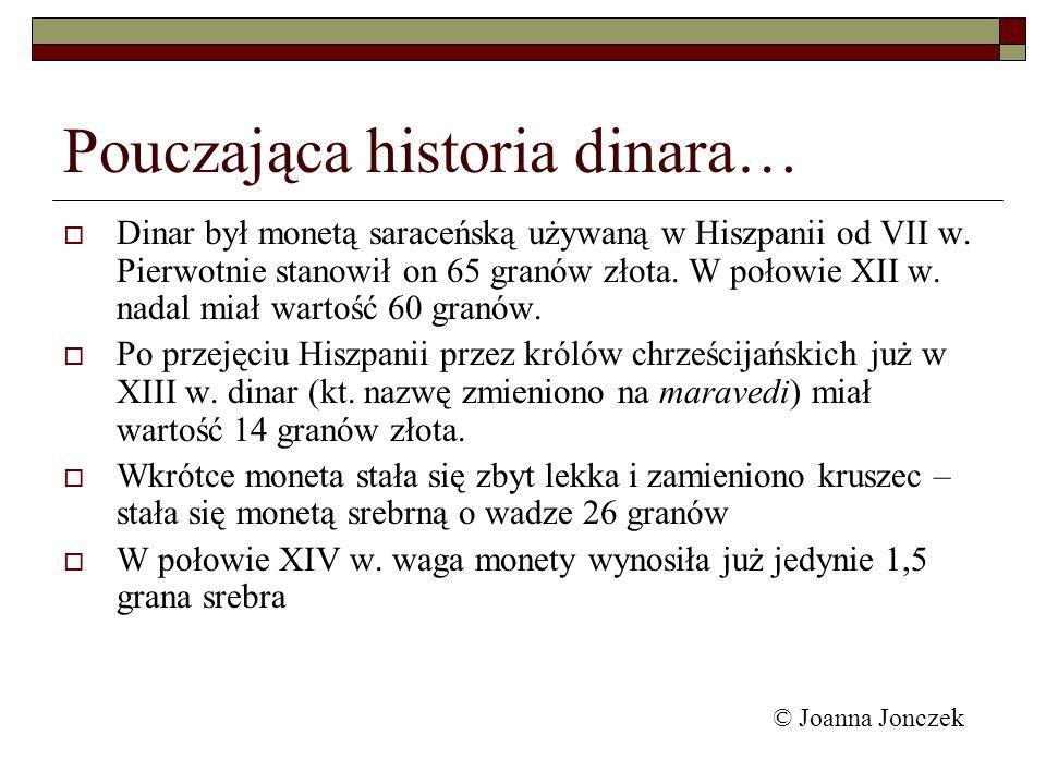 Pouczająca historia dinara… Dinar był monetą saraceńską używaną w Hiszpanii od VII w. Pierwotnie stanowił on 65 granów złota. W połowie XII w. nadal m