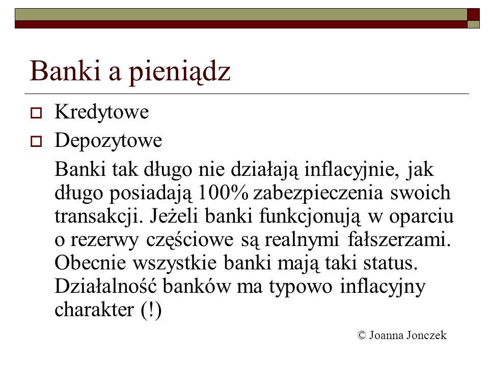 Banki a pieniądz Kredytowe Depozytowe Banki tak długo nie działają inflacyjnie, jak długo posiadają 100% zabezpieczenia swoich transakcji. Jeżeli bank