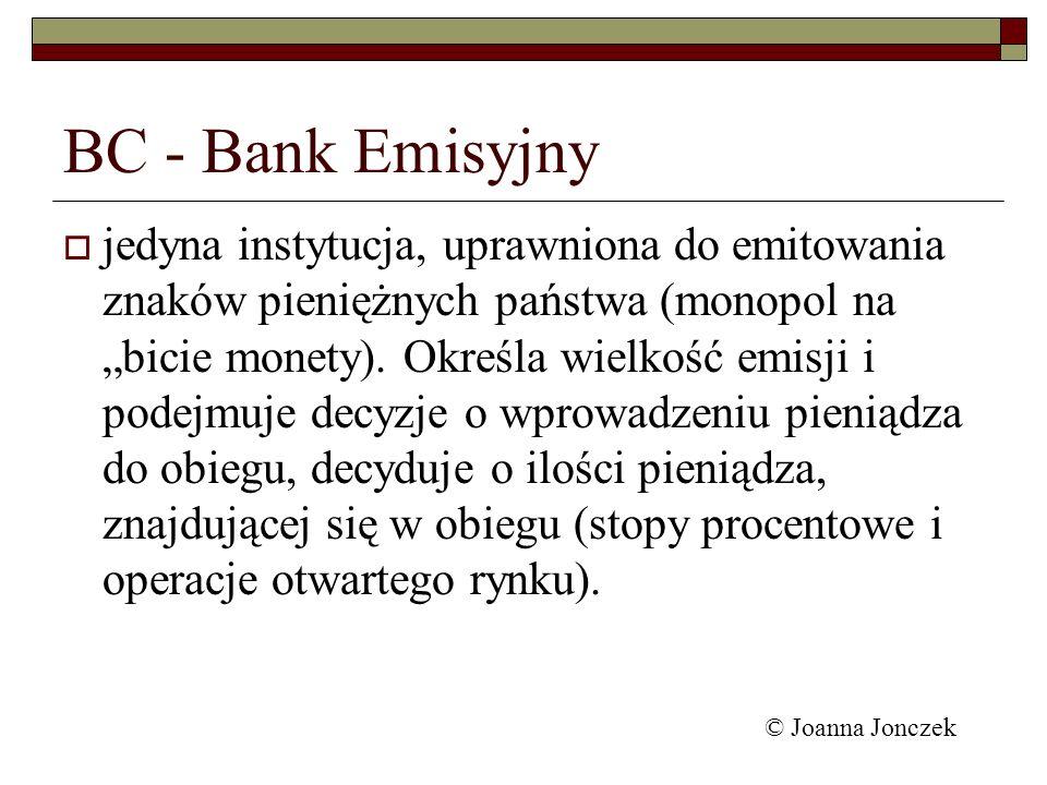 BC - Bank Emisyjny jedyna instytucja, uprawniona do emitowania znaków pieniężnych państwa (monopol na bicie monety). Określa wielkość emisji i podejmu