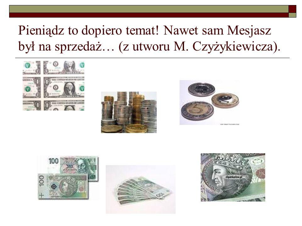Pieniądz to dopiero temat! Nawet sam Mesjasz był na sprzedaż… (z utworu M. Czyżykiewicza).
