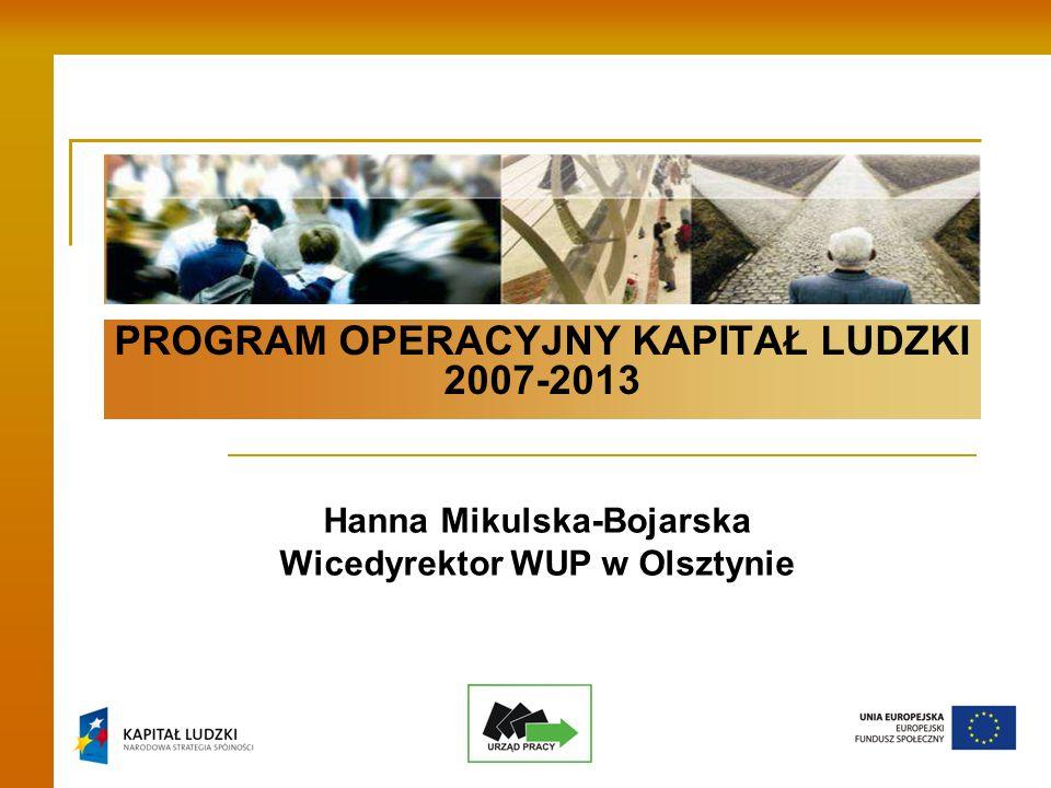 PROGRAM OPERACYJNY KAPITAŁ LUDZKI 2007-2013 Hanna Mikulska-Bojarska Wicedyrektor WUP w Olsztynie