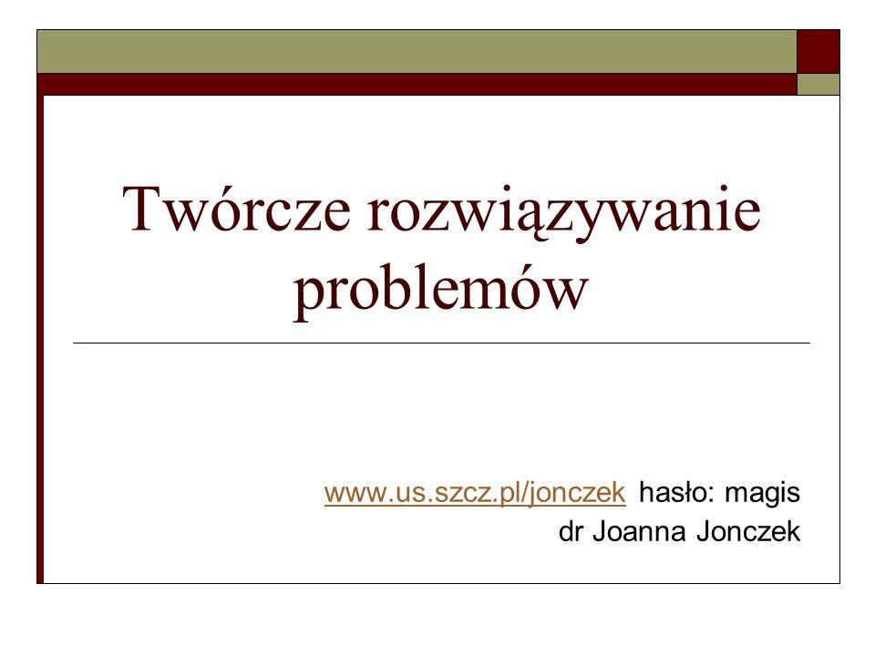 Twórcze rozwiązywanie problemów www.us.szcz.pl/jonczekwww.us.szcz.pl/jonczek hasło: magis dr Joanna Jonczek