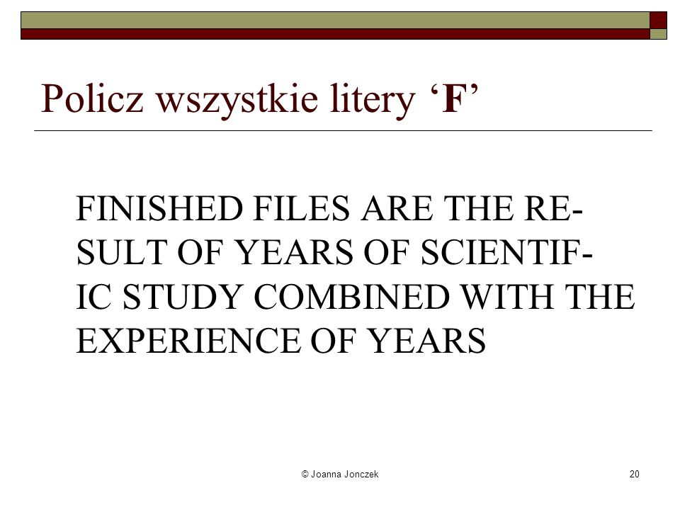 © Joanna Jonczek20 Policz wszystkie litery F FINISHED FILES ARE THE RE- SULT OF YEARS OF SCIENTIF- IC STUDY COMBINED WITH THE EXPERIENCE OF YEARS
