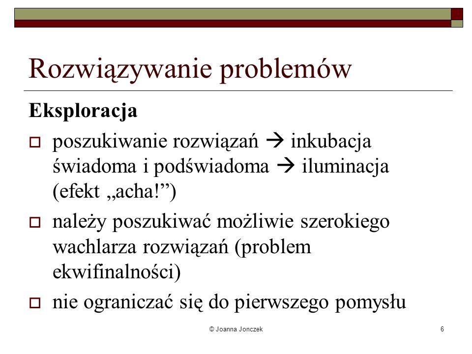 © Joanna Jonczek6 Rozwiązywanie problemów Eksploracja poszukiwanie rozwiązań inkubacja świadoma i podświadoma iluminacja (efekt acha!) należy poszukiw