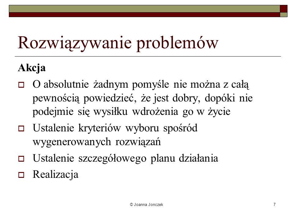 © Joanna Jonczek7 Rozwiązywanie problemów Akcja O absolutnie żadnym pomyśle nie można z całą pewnością powiedzieć, że jest dobry, dopóki nie podejmie