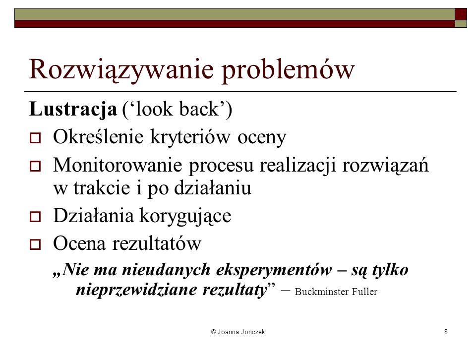© Joanna Jonczek8 Rozwiązywanie problemów Lustracja (look back) Określenie kryteriów oceny Monitorowanie procesu realizacji rozwiązań w trakcie i po d