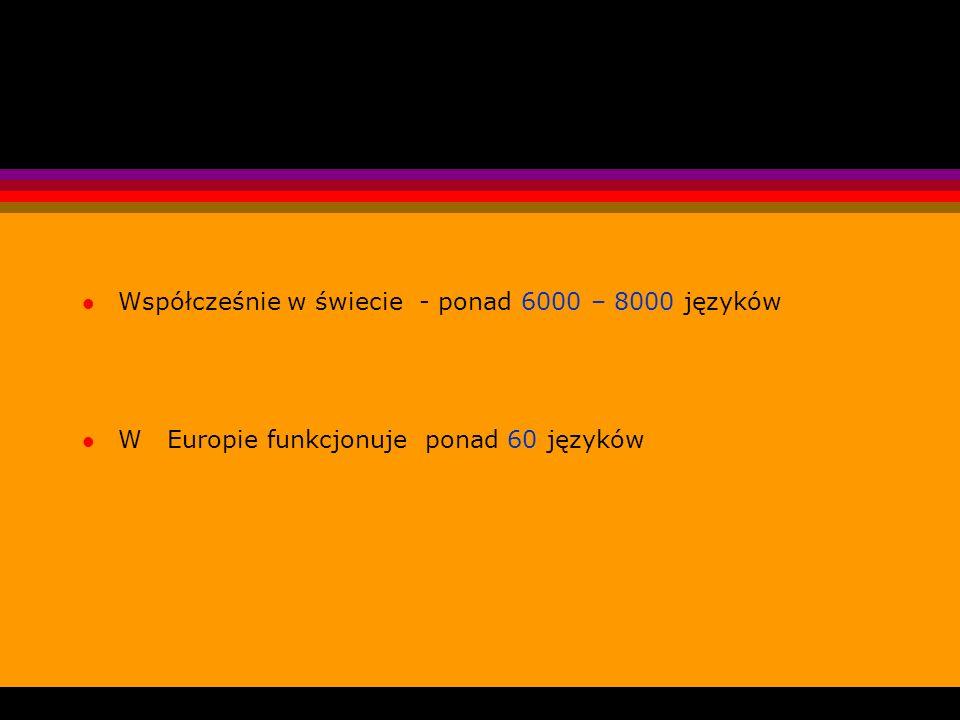 l Współcześnie w świecie - ponad 6000 – 8000 języków l W Europie funkcjonuje ponad 60 języków