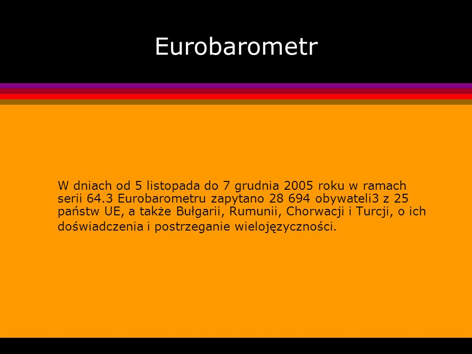 Eurobarometr W dniach od 5 listopada do 7 grudnia 2005 roku w ramach serii 64.3 Eurobarometru zapytano 28 694 obywateli3 z 25 państw UE, a także Bułga