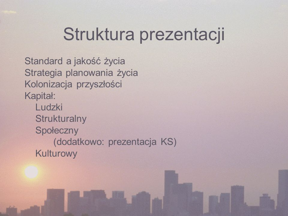 Struktura prezentacji Standard a jakość życia Strategia planowania życia Kolonizacja przyszłości Kapitał: Ludzki Strukturalny Społeczny (dodatkowo: prezentacja KS) Kulturowy