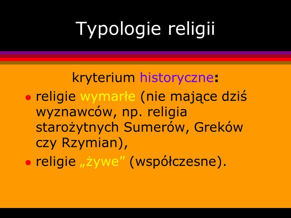 Typologie religii kryterium historyczne: l religie wymarłe (nie mające dziś wyznawców, np. religia starożytnych Sumerów, Greków czy Rzymian), l religi