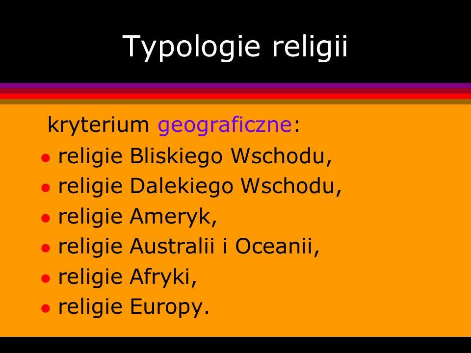 Typologie religii kryterium geograficzne: l religie Bliskiego Wschodu, l religie Dalekiego Wschodu, l religie Ameryk, l religie Australii i Oceanii, l