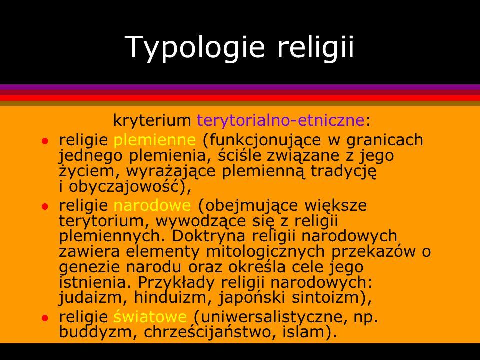Typologie religii kryterium terytorialno-etniczne: l religie plemienne (funkcjonujące w granicach jednego plemienia, ściśle związane z jego życiem, wy