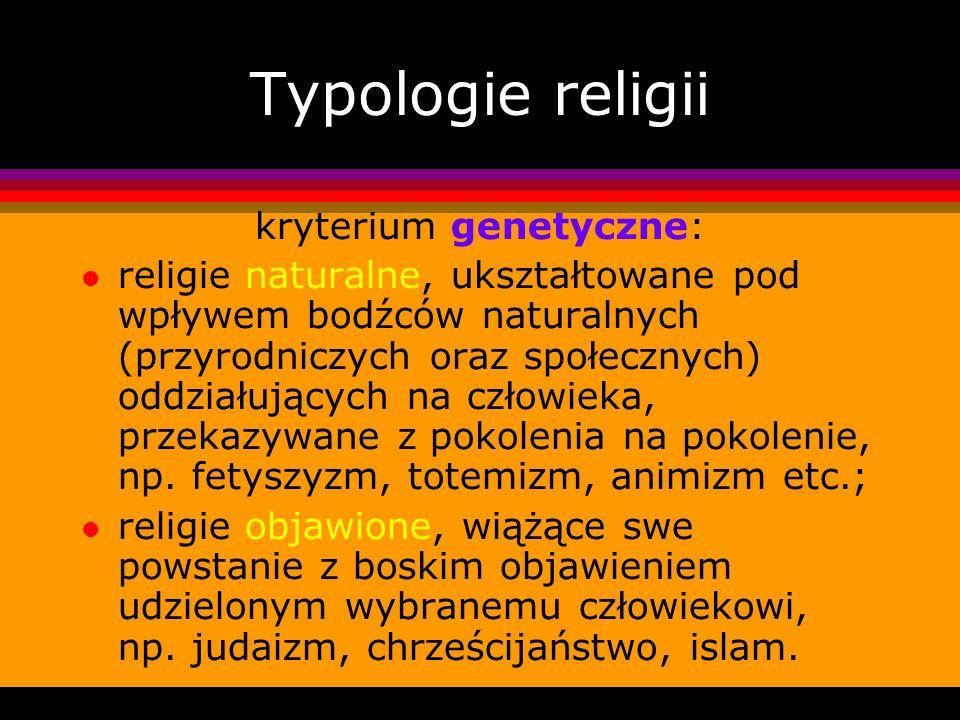 Typologie religii kryterium genetyczne: l religie naturalne, ukształtowane pod wpływem bodźców naturalnych (przyrodniczych oraz społecznych) oddziałuj