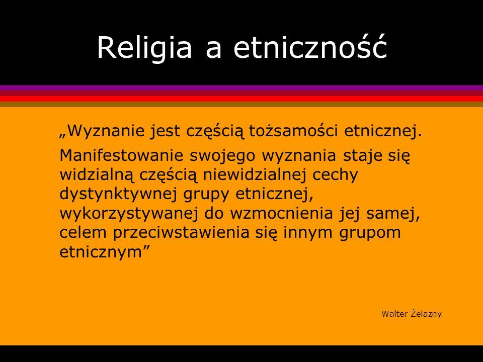 Religia a etniczność Wyznanie jest częścią tożsamości etnicznej. Manifestowanie swojego wyznania staje się widzialną częścią niewidzialnej cechy dysty