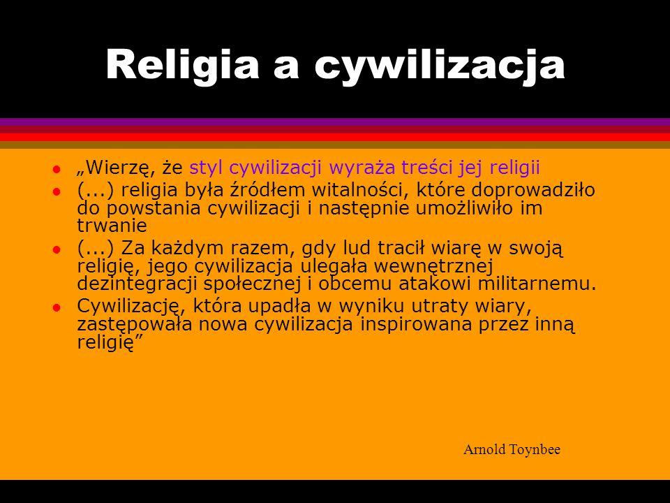 Religia a cywilizacja l Wierzę, że styl cywilizacji wyraża treści jej religii l (...) religia była źródłem witalności, które doprowadziło do powstania