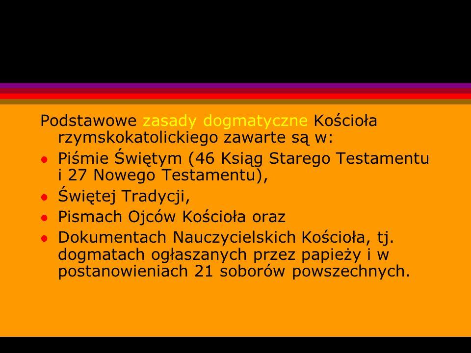 Podstawowe zasady dogmatyczne Kościoła rzymskokatolickiego zawarte są w: l Piśmie Świętym (46 Ksiąg Starego Testamentu i 27 Nowego Testamentu), l Świę