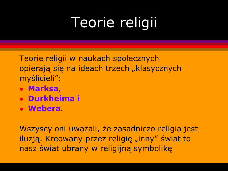 Teorie religii Teorie religii w naukach społecznych opierają się na ideach trzech klasycznych myślicieli: l Marksa, l Durkheima i l Webera. Wszyscy on