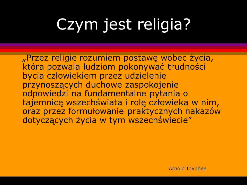 Czym jest religia? Przez religie rozumiem postawę wobec życia, która pozwala ludziom pokonywać trudności bycia człowiekiem przez udzielenie przynosząc