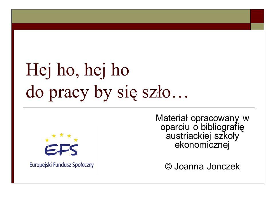 Hej ho, hej ho do pracy by się szło… Materiał opracowany w oparciu o bibliografię austriackiej szkoły ekonomicznej © Joanna Jonczek